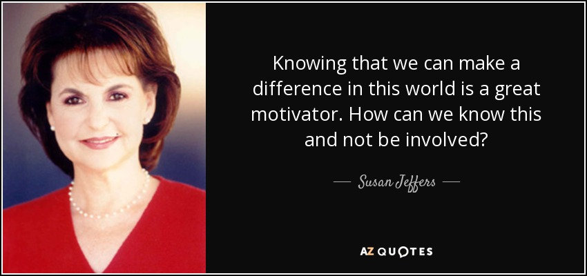 Knowing that we can make a difference in this world is a great motivator. How can we know this and not be involved? - Susan Jeffers