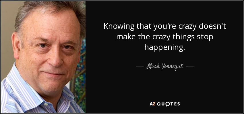 Knowing that you're crazy doesn't make the crazy things stop happening. - Mark Vonnegut