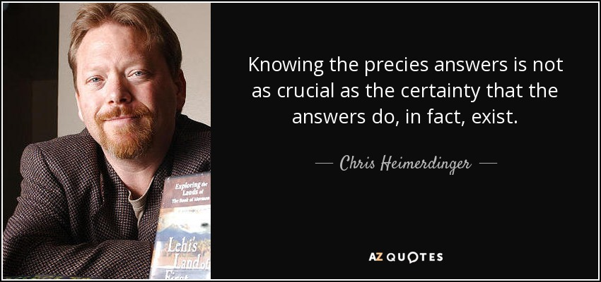 Knowing the precies answers is not as crucial as the certainty that the answers do, in fact, exist. - Chris Heimerdinger