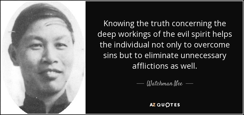 Knowing the truth concerning the deep workings of the evil spirit helps the individual not only to overcome sins but to eliminate unnecessary afflictions as well. - Watchman Nee