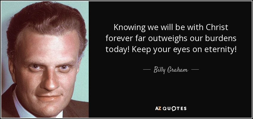 Knowing we will be with Christ forever far outweighs our burdens today! Keep your eyes on eternity! - Billy Graham
