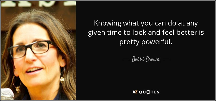 Knowing what you can do at any given time to look and feel better is pretty powerful. - Bobbi Brown