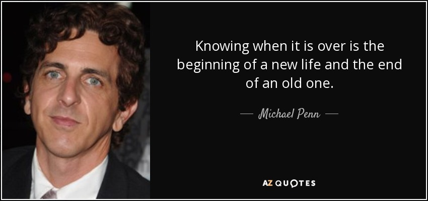Knowing when it is over is the beginning of a new life and the end of an old one. - Michael Penn