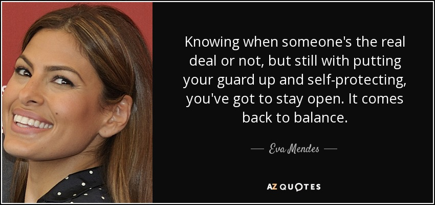 Knowing when someone's the real deal or not, but still with putting your guard up and self-protecting, you've got to stay open. It comes back to balance. - Eva Mendes