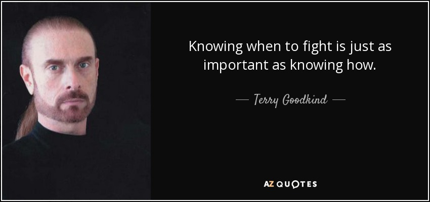 Knowing when to fight is just as important as knowing how. - Terry Goodkind