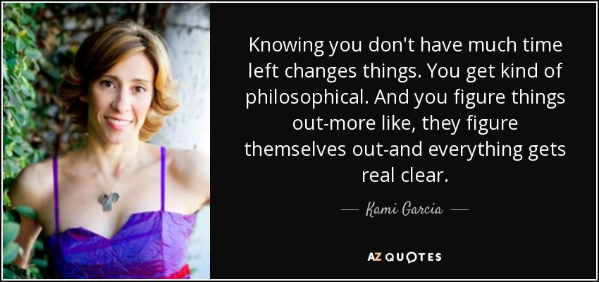 Knowing you don't have much time left changes things. You get kind of philosophical. And you figure things out-more like, they figure themselves out-and everything gets real clear. - Kami Garcia