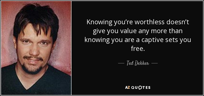 Knowing you're worthless doesn't give you value any more than knowing you are a captive sets you free. - Ted Dekker