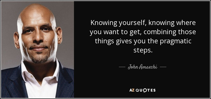 Knowing yourself, knowing where you want to get, combining those things gives you the pragmatic steps. - John Amaechi