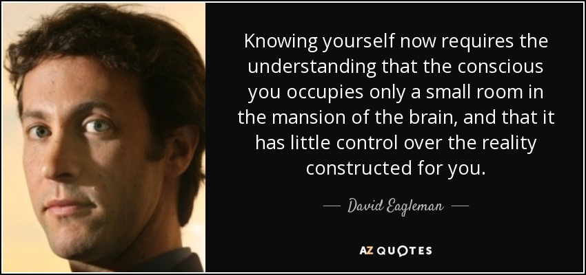 Knowing yourself now requires the understanding that the conscious you occupies only a small room in the mansion of the brain, and that it has little control over the reality constructed for you. - David Eagleman