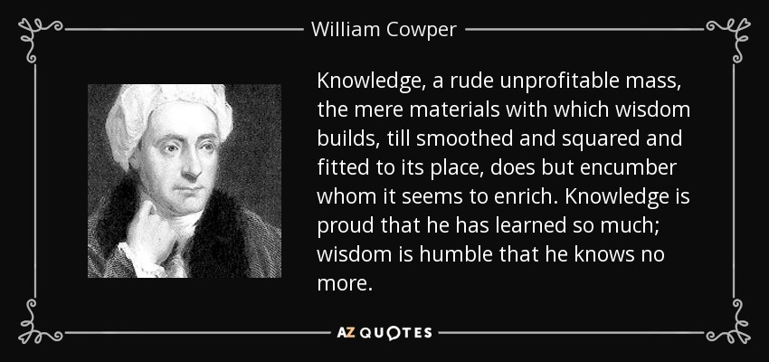 Knowledge, a rude unprofitable mass, the mere materials with which wisdom builds, till smoothed and squared and fitted to its place, does but encumber whom it seems to enrich. Knowledge is proud that he has learned so much; wisdom is humble that he knows no more. - William Cowper