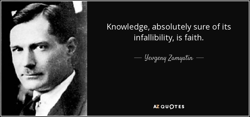 knowledge, absolutely sure of its infallibility, is faith - Yevgeny Zamyatin