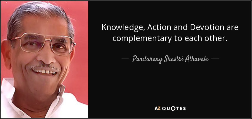 Knowledge, Action and Devotion are complementary to each other. - Pandurang Shastri Athavale