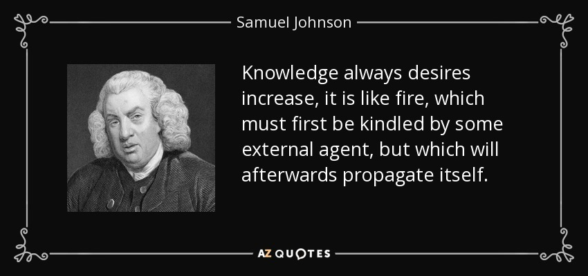 Knowledge always desires increase, it is like fire, which must first be kindled by some external agent, but which will afterwards propagate itself. - Samuel Johnson