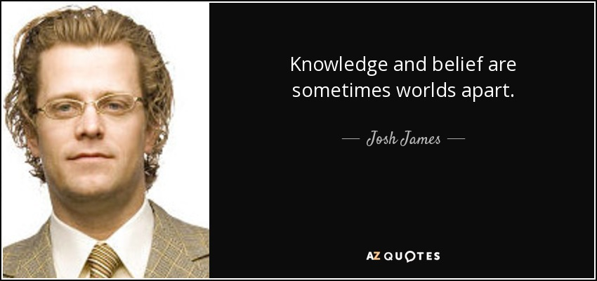 Knowledge and belief are sometimes worlds apart. - Josh James