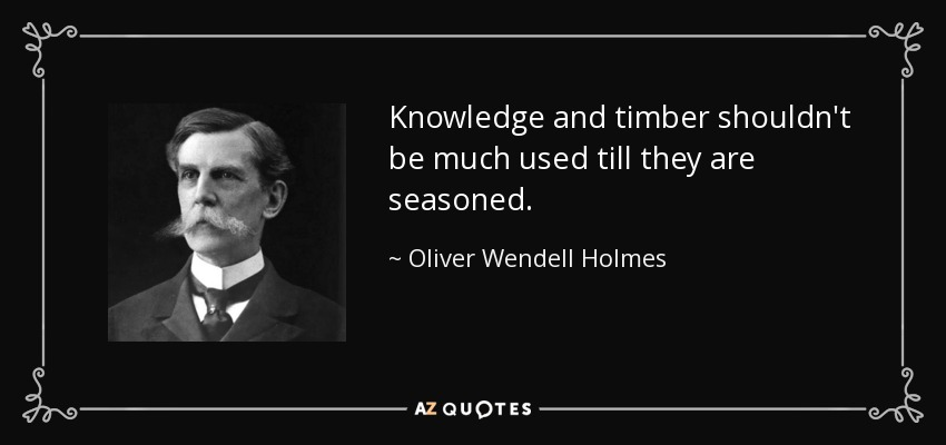 Knowledge and timber shouldn't be much used till they are seasoned. - Oliver Wendell Holmes, Jr.