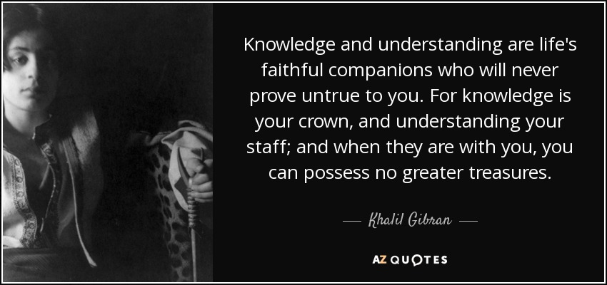 Khalil Gibran Quote Knowledge And Understanding Are Lifes Faithful