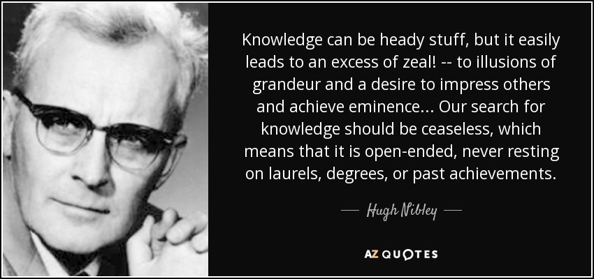 Knowledge can be heady stuff, but it easily leads to an excess of zeal! -- to illusions of grandeur and a desire to impress others and achieve eminence . . . Our search for knowledge should be ceaseless, which means that it is open-ended, never resting on laurels, degrees, or past achievements. - Hugh Nibley