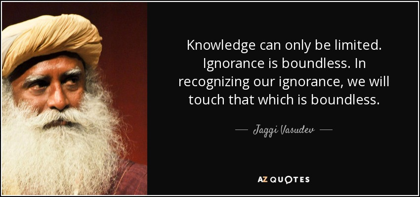 Knowledge can only be limited. Ignorance is boundless. In recognizing our ignorance, we will touch that which is boundless. - Jaggi Vasudev