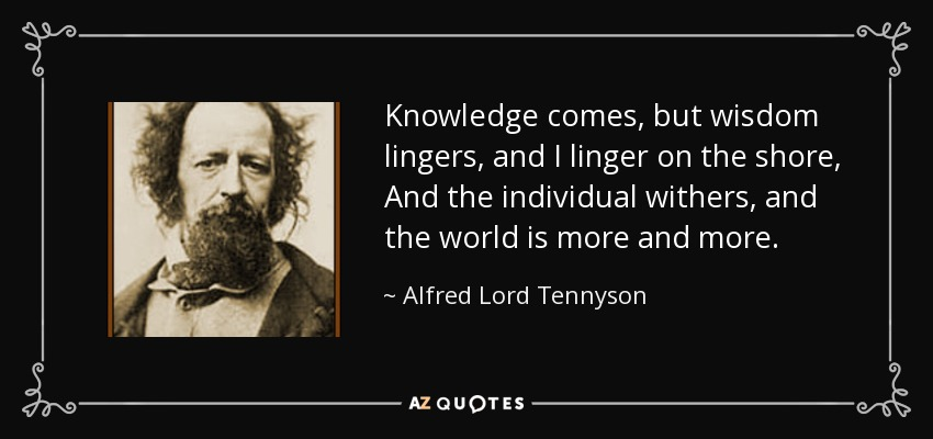 Knowledge comes, but wisdom lingers, and I linger on the shore, And the individual withers, and the world is more and more. - Alfred Lord Tennyson
