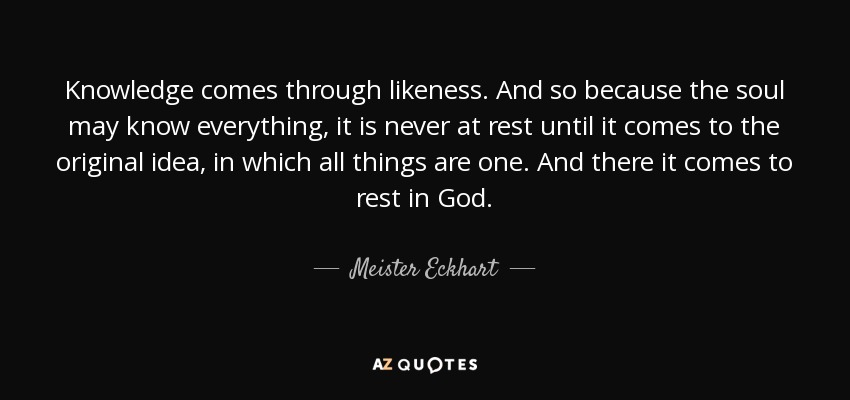 Knowledge comes through likeness. And so because the soul may know everything, it is never at rest until it comes to the original idea, in which all things are one. And there it comes to rest in God. - Meister Eckhart