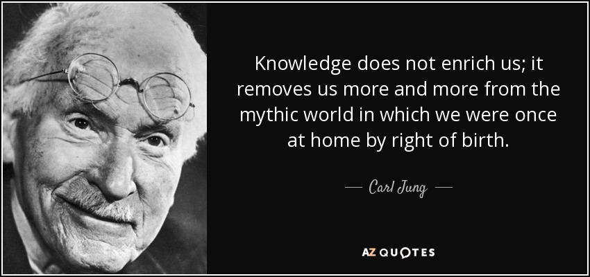 Knowledge does not enrich us; it removes us more and more from the mythic world in which we were once at home by right of birth. - Carl Jung