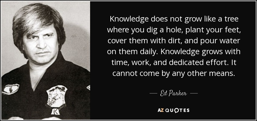 Knowledge does not grow like a tree where you dig a hole, plant your feet, cover them with dirt, and pour water on them daily. Knowledge grows with time, work, and dedicated effort. It cannot come by any other means. - Ed Parker