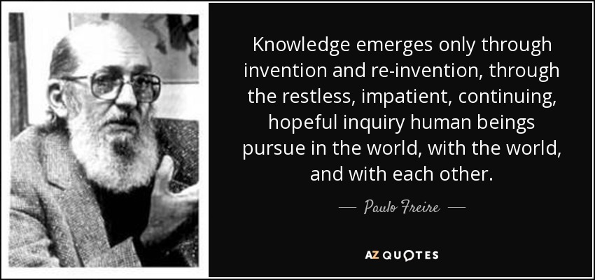 Knowledge emerges only through invention and re-invention, through the restless, impatient, continuing, hopeful inquiry human beings pursue in the world, with the world, and with each other. - Paulo Freire