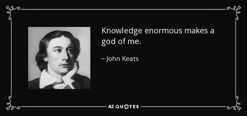 Knowledge enormous makes a god of me. - John Keats