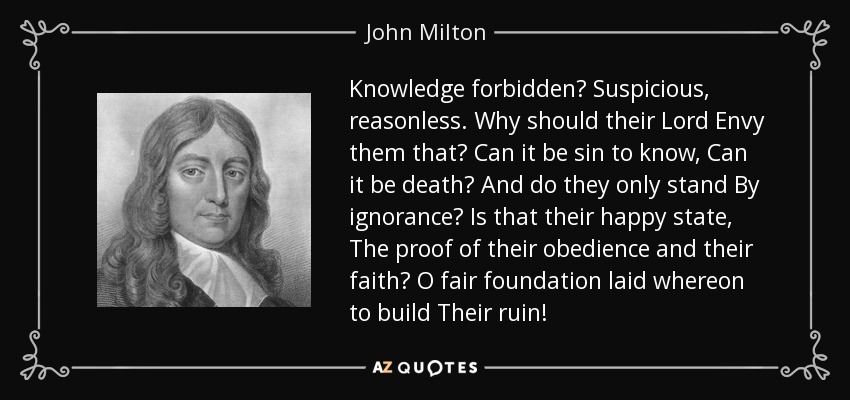 Knowledge forbidden? Suspicious, reasonless. Why should their Lord Envy them that? Can it be sin to know, Can it be death? And do they only stand By ignorance? Is that their happy state, The proof of their obedience and their faith? O fair foundation laid whereon to build Their ruin! - John Milton