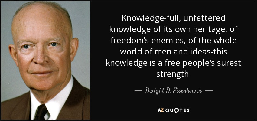 Knowledge-full, unfettered knowledge of its own heritage, of freedom's enemies, of the whole world of men and ideas-this knowledge is a free people's surest strength. - Dwight D. Eisenhower