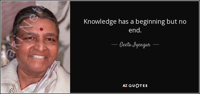Knowledge has a beginning but no end. - Geeta Iyengar