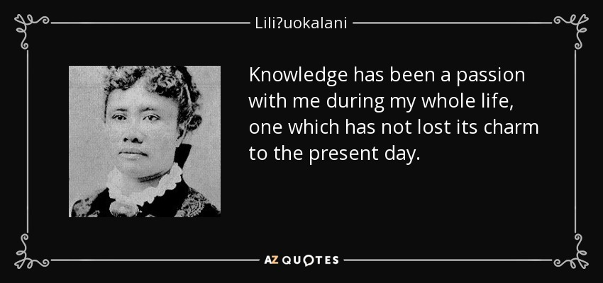 Knowledge has been a passion with me during my whole life, one which has not lost its charm to the present day. - Liliʻuokalani