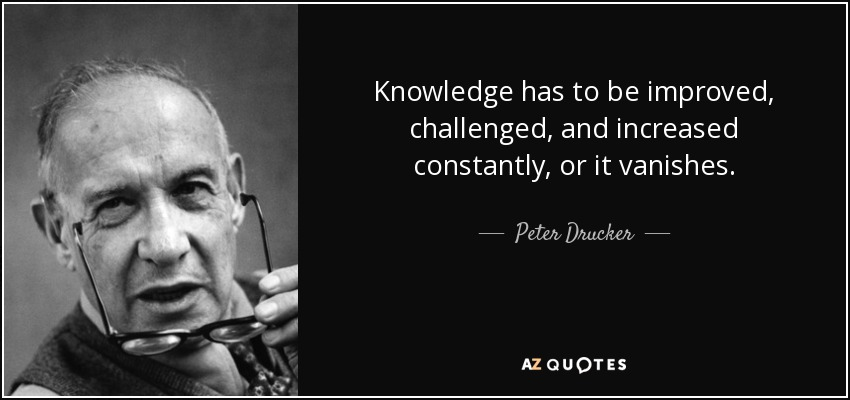 Knowledge has to be improved, challenged, and increased constantly, or it vanishes. - Peter Drucker