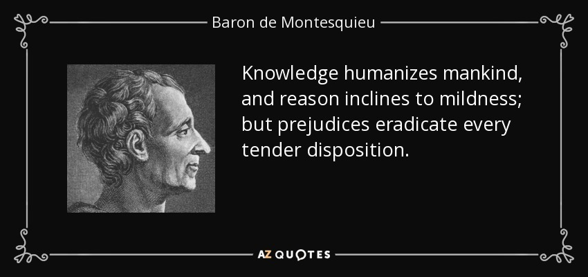 Knowledge humanizes mankind, and reason inclines to mildness; but prejudices eradicate every tender disposition. - Baron de Montesquieu