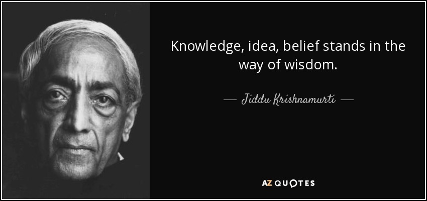 Knowledge, idea, belief stands in the way of wisdom. - Jiddu Krishnamurti