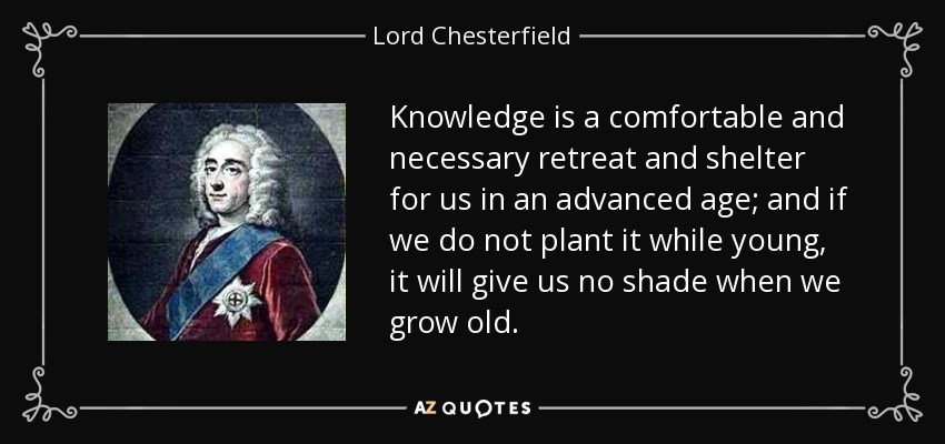 Knowledge is a comfortable and necessary retreat and shelter for us in an advanced age; and if we do not plant it while young, it will give us no shade when we grow old. - Lord Chesterfield