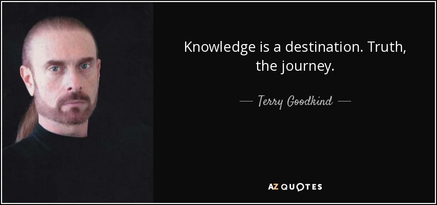 Knowledge is a destination. Truth, the journey. - Terry Goodkind