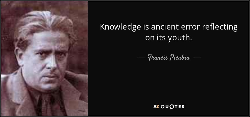 Knowledge is ancient error reflecting on its youth. - Francis Picabia