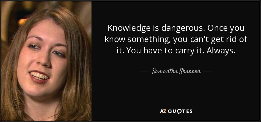 Knowledge is dangerous. Once you know something, you can't get rid of it. You have to carry it. Always. - Samantha Shannon
