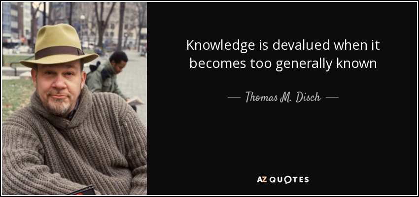 Knowledge is devalued when it becomes too generally known - Thomas M. Disch