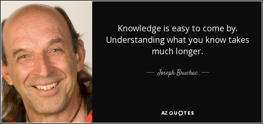 Knowledge is easy to come by. Understanding what you know takes much longer. - Joseph Bruchac