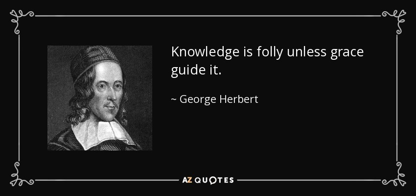 Knowledge is folly unless grace guide it. - George Herbert