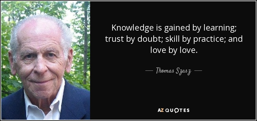 Knowledge is gained by learning; trust by doubt; skill by practice; and love by love. - Thomas Szasz