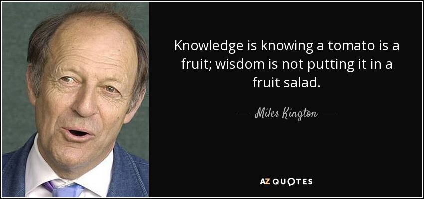 Knowledge is knowing a tomato is a fruit; wisdom is not putting it in a fruit salad. - Miles Kington