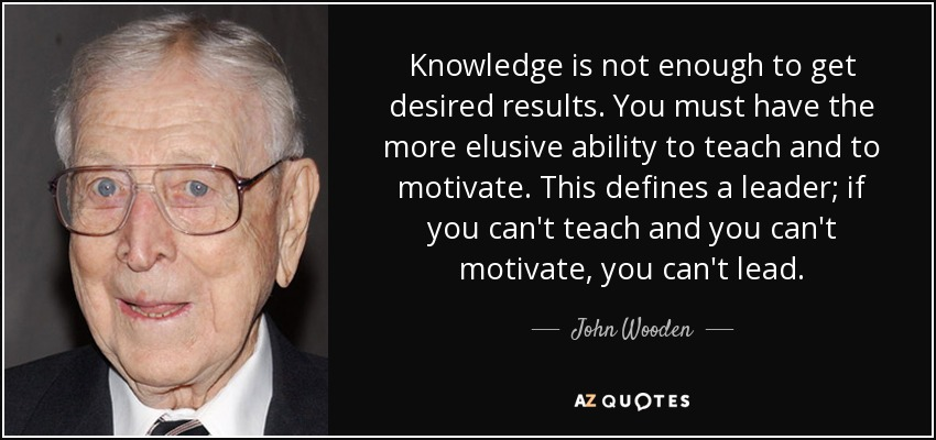 Knowledge is not enough to get desired results. You must have the more elusive ability to teach and to motivate. This defines a leader; if you can't teach and you can't motivate, you can't lead. - John Wooden
