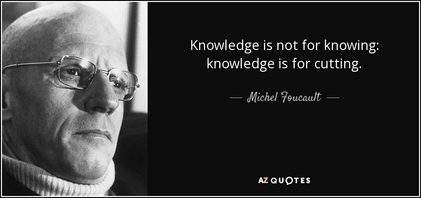 Knowledge is not for knowing: knowledge is for cutting. - Michel Foucault