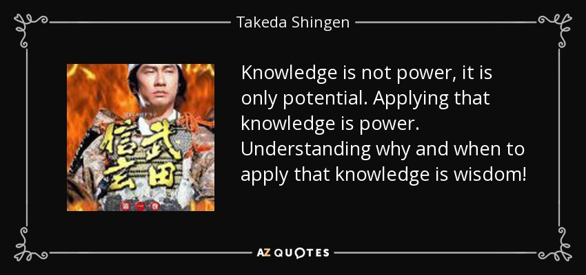 Takeda Shingen Quote Knowledge Is Not Power It Is Only