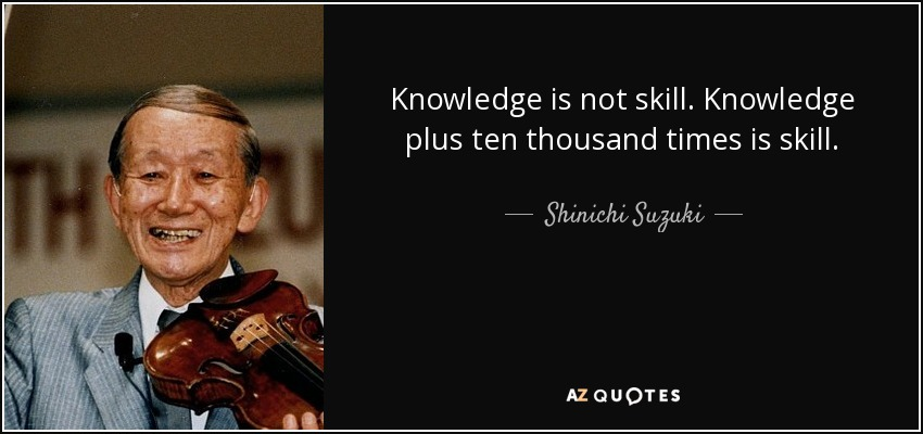 Knowledge is not skill. Knowledge plus ten thousand times is skill. - Shinichi Suzuki