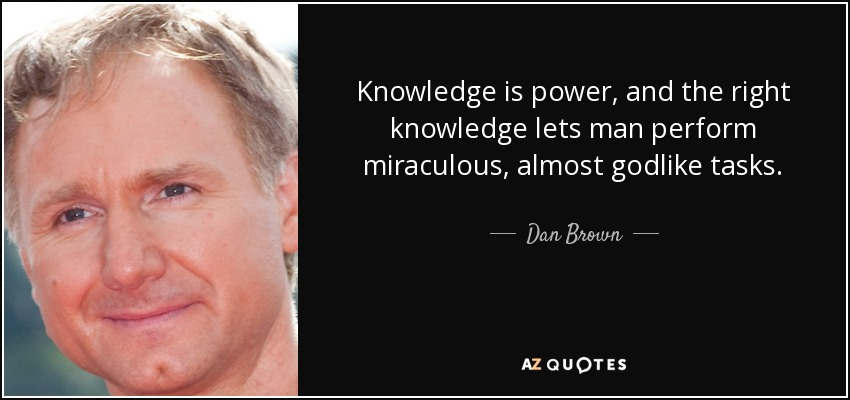 Knowledge is power, and the right knowledge lets man perform miraculous, almost godlike tasks. - Dan Brown