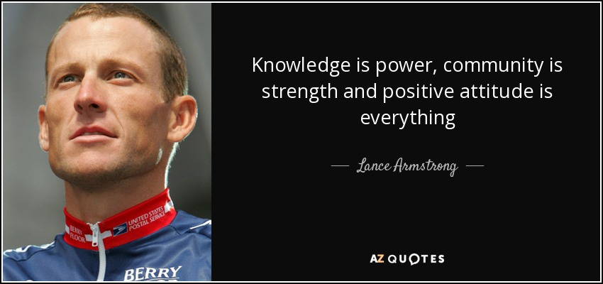 Knowledge is power, community is strength and positive attitude is everything - Lance Armstrong